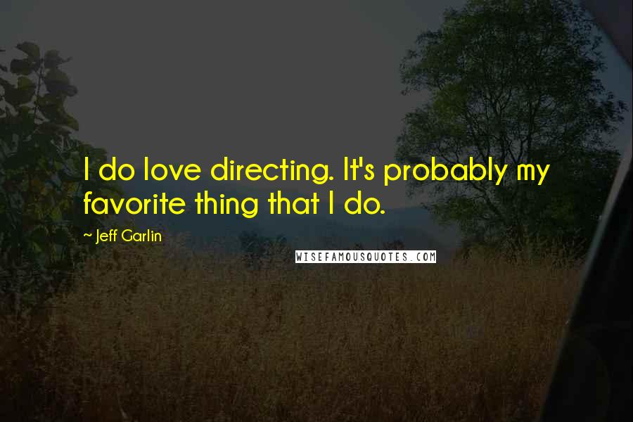 Jeff Garlin quotes: I do love directing. It's probably my favorite thing that I do.