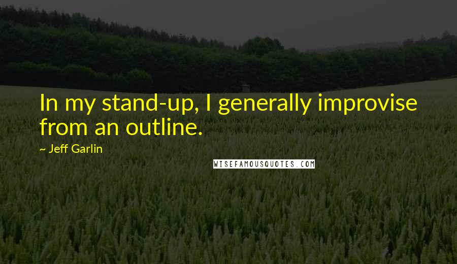 Jeff Garlin quotes: In my stand-up, I generally improvise from an outline.