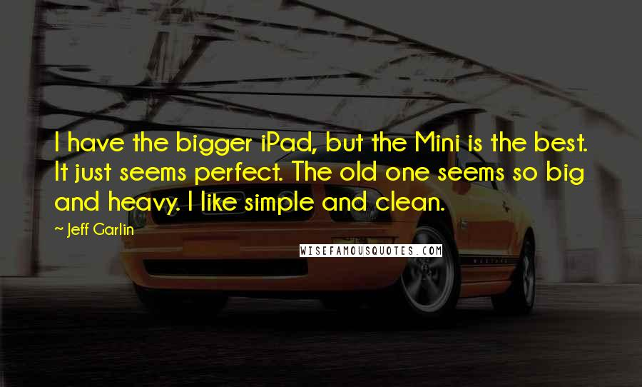 Jeff Garlin quotes: I have the bigger iPad, but the Mini is the best. It just seems perfect. The old one seems so big and heavy. I like simple and clean.