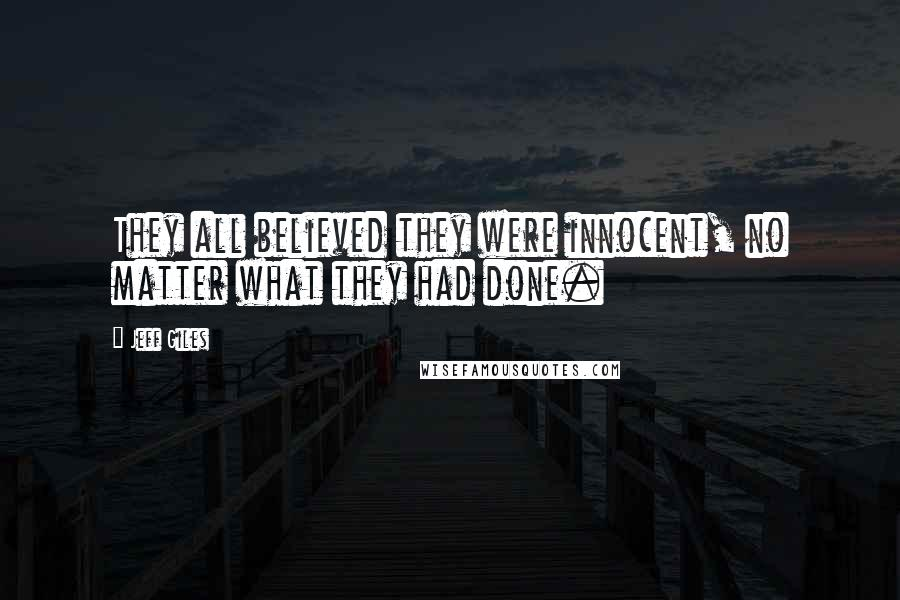 Jeff Giles quotes: They all believed they were innocent, no matter what they had done.