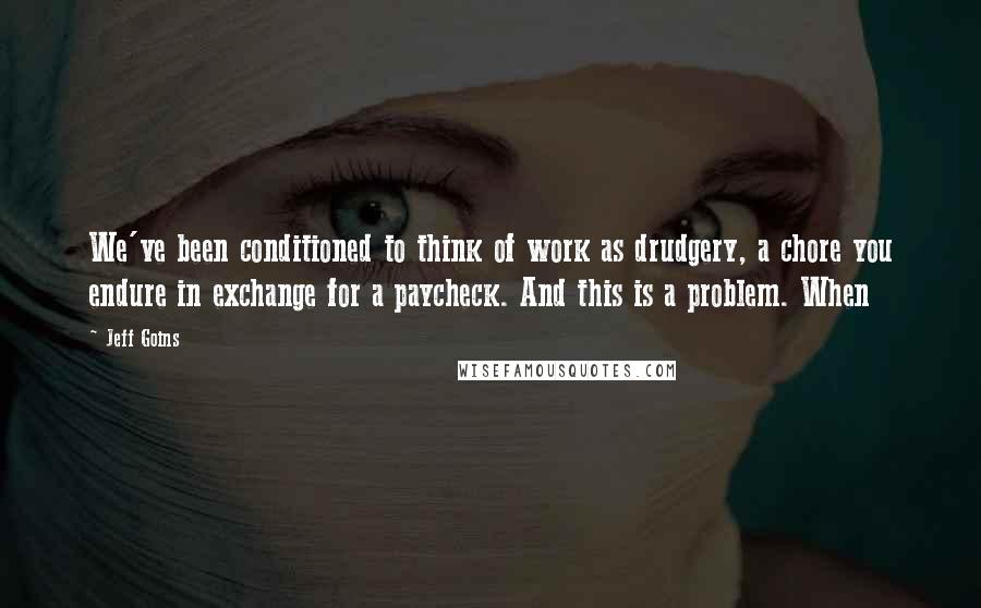 Jeff Goins quotes: We've been conditioned to think of work as drudgery, a chore you endure in exchange for a paycheck. And this is a problem. When