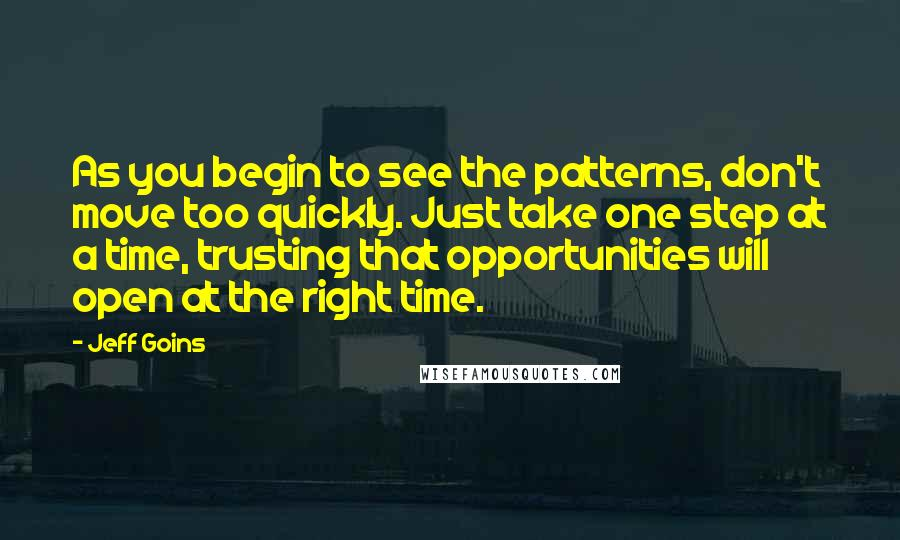 Jeff Goins quotes: As you begin to see the patterns, don't move too quickly. Just take one step at a time, trusting that opportunities will open at the right time.