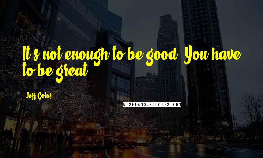 Jeff Goins quotes: It's not enough to be good. You have to be great.