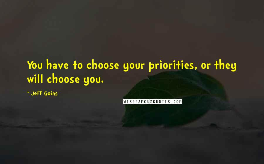 Jeff Goins quotes: You have to choose your priorities, or they will choose you.