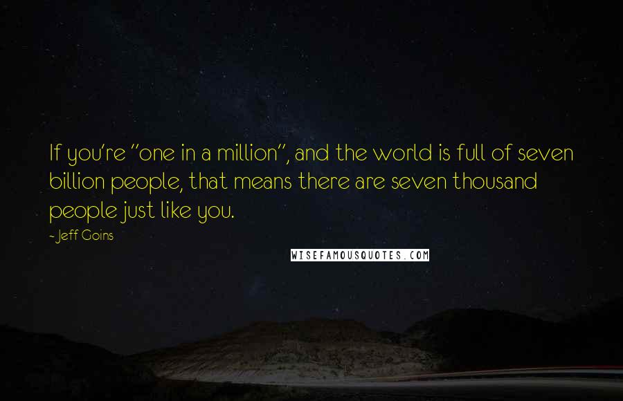 "Jeff Goins quotes: If you're ""one in a million"", and the world is full of seven billion people, that means there are seven thousand people just like you."