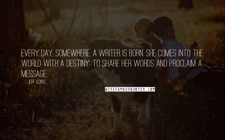 Jeff Goins quotes: Every day, somewhere, a writer is born. She comes into the world with a destiny: to share her words and proclaim a message.