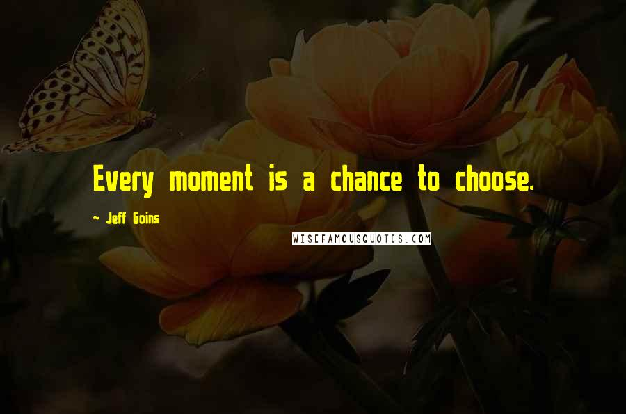 Jeff Goins quotes: Every moment is a chance to choose.