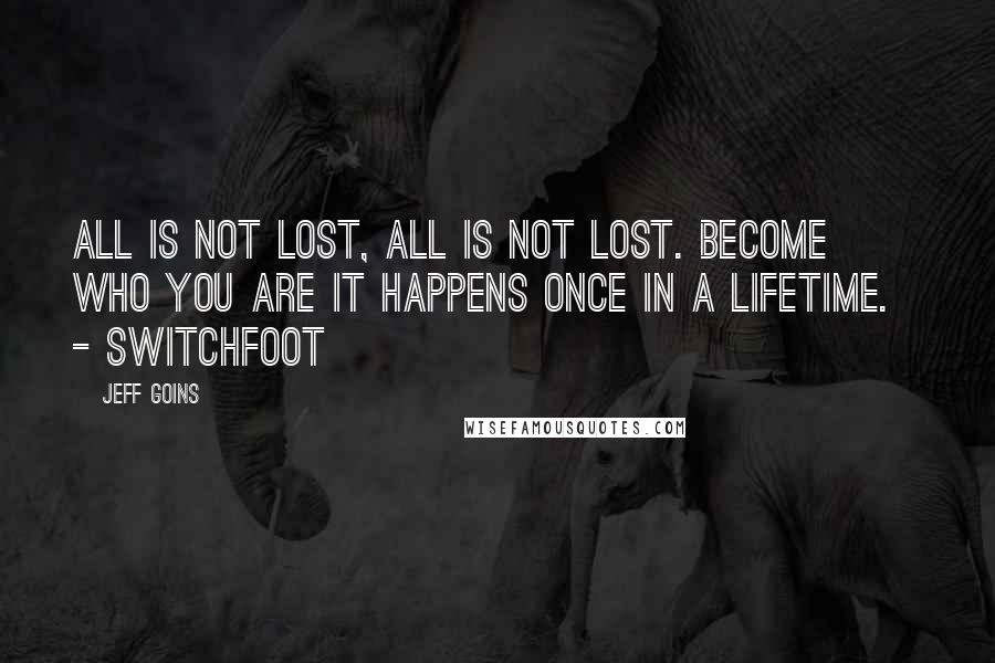 Jeff Goins quotes: All is not lost, all is not lost. Become who you are It happens once in a lifetime. - SWITCHFOOT