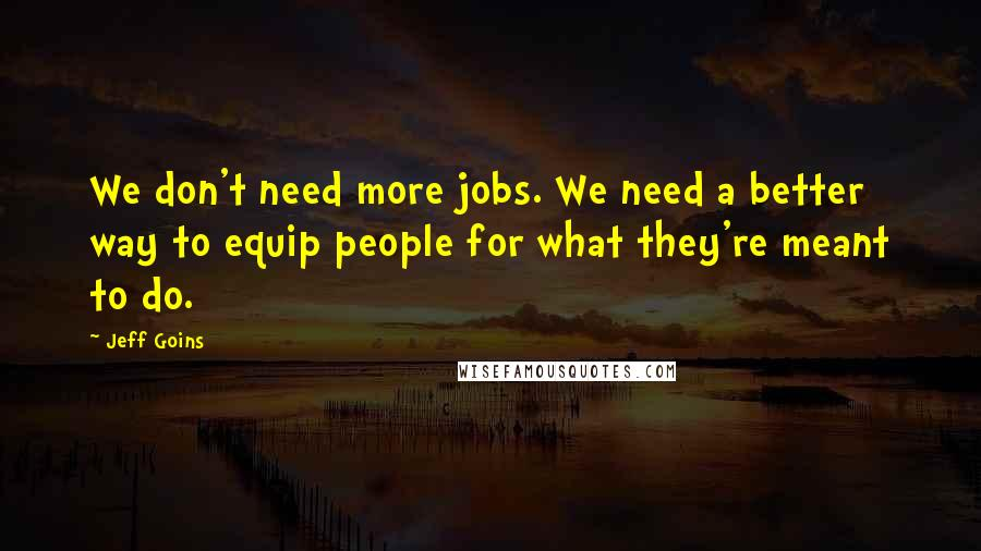 Jeff Goins quotes: We don't need more jobs. We need a better way to equip people for what they're meant to do.