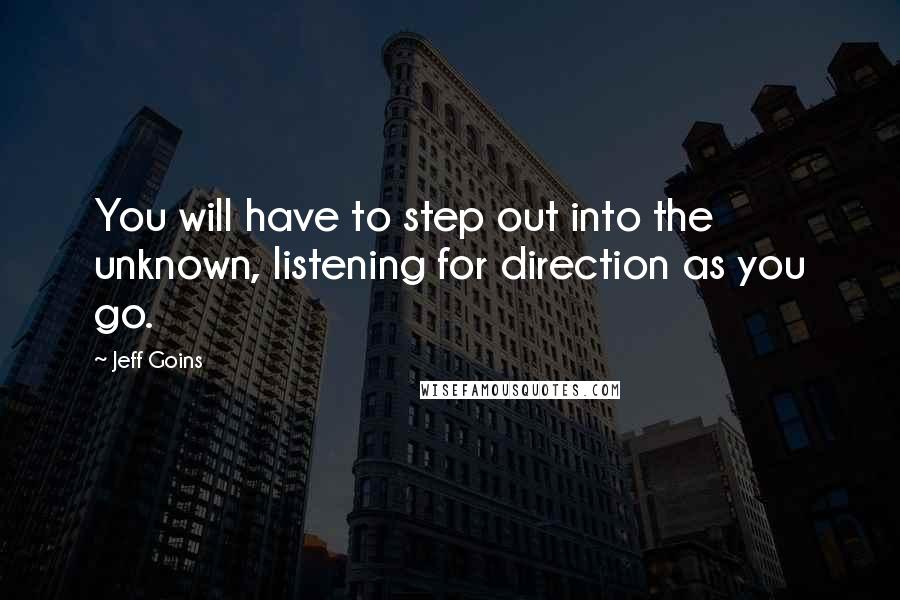 Jeff Goins quotes: You will have to step out into the unknown, listening for direction as you go.