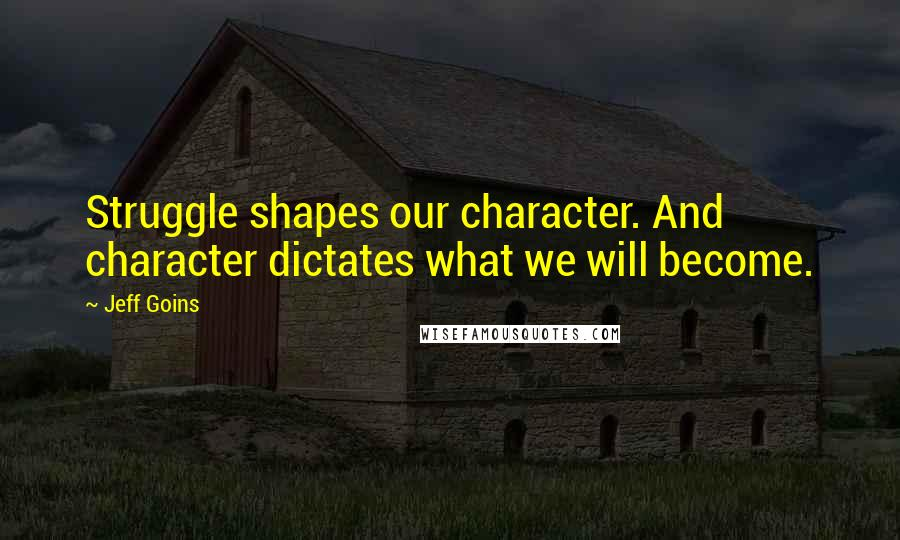 Jeff Goins quotes: Struggle shapes our character. And character dictates what we will become.