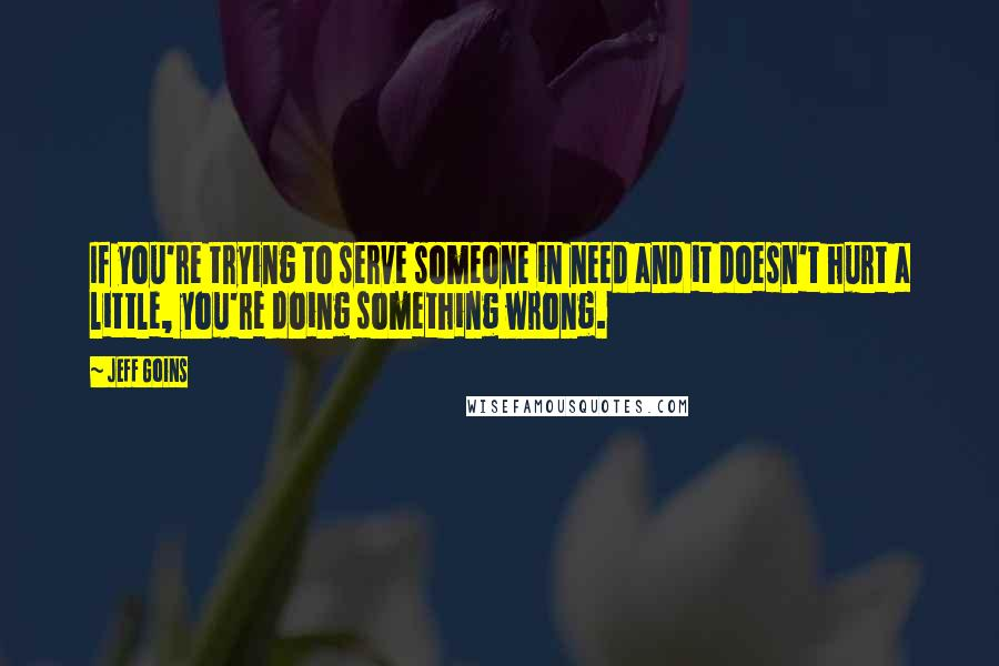 Jeff Goins quotes: If you're trying to serve someone in need and it doesn't hurt a little, you're doing something wrong.