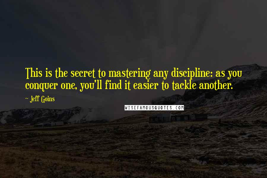 Jeff Goins quotes: This is the secret to mastering any discipline: as you conquer one, you'll find it easier to tackle another.