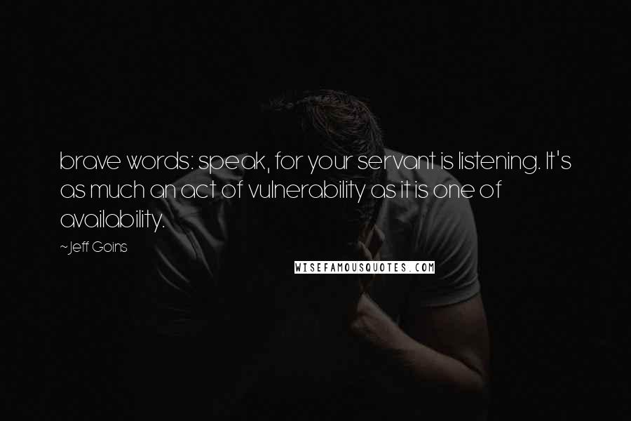 Jeff Goins quotes: brave words: speak, for your servant is listening. It's as much an act of vulnerability as it is one of availability.