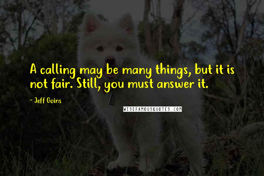 Jeff Goins quotes: A calling may be many things, but it is not fair. Still, you must answer it.