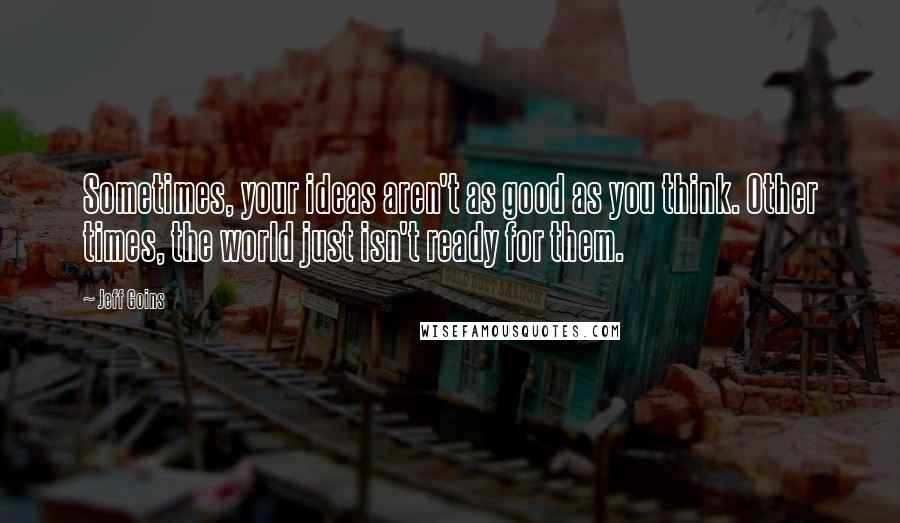Jeff Goins quotes: Sometimes, your ideas aren't as good as you think. Other times, the world just isn't ready for them.