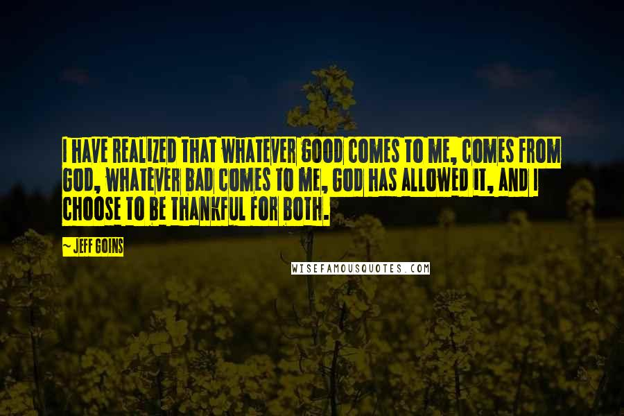 Jeff Goins quotes: I have realized that whatever good comes to me, comes from God, whatever bad comes to me, God has allowed it, and I choose to be thankful for both.