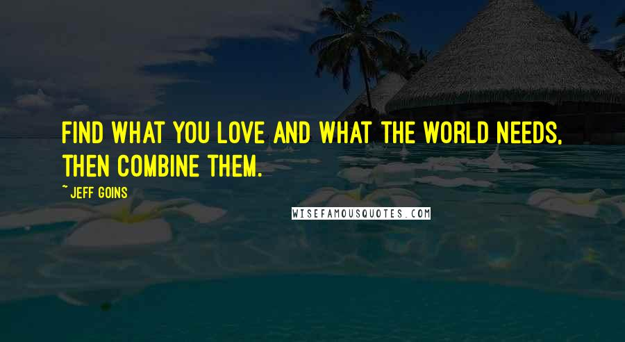 Jeff Goins quotes: Find what you love and what the world needs, then combine them.