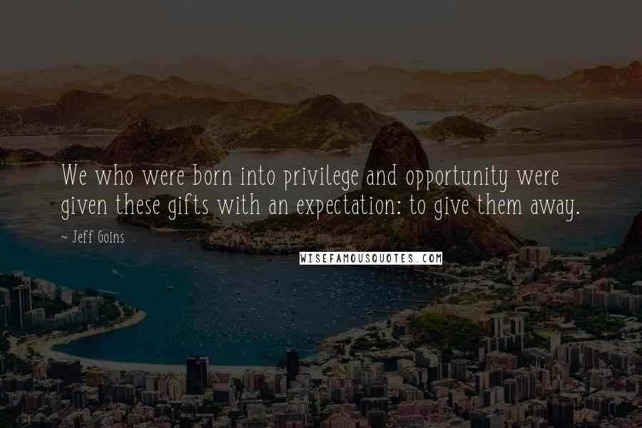 Jeff Goins quotes: We who were born into privilege and opportunity were given these gifts with an expectation: to give them away.