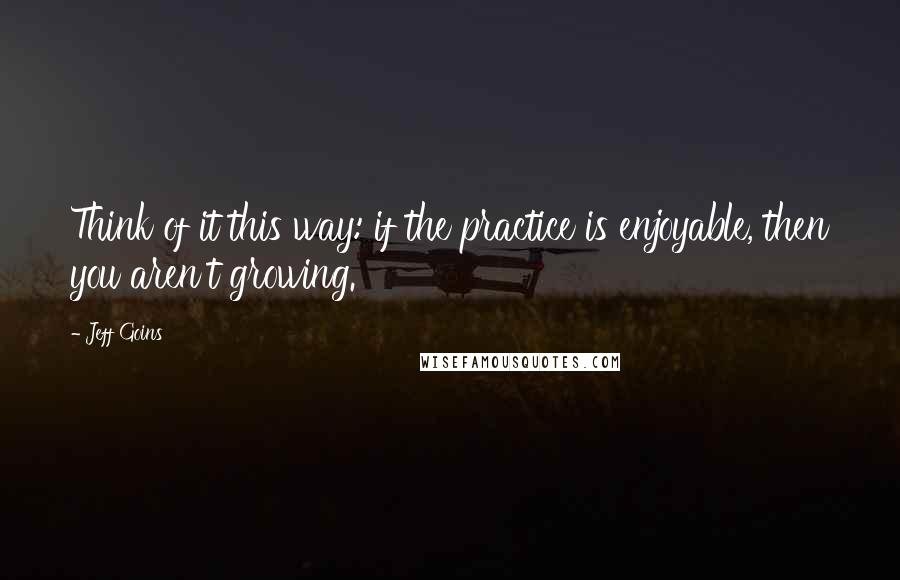Jeff Goins quotes: Think of it this way: if the practice is enjoyable, then you aren't growing.