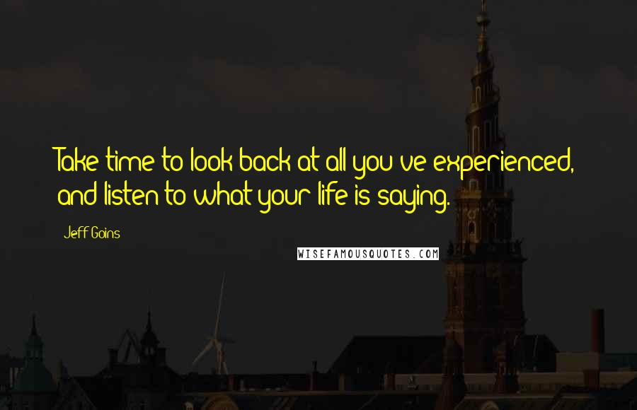 Jeff Goins quotes: Take time to look back at all you've experienced, and listen to what your life is saying.