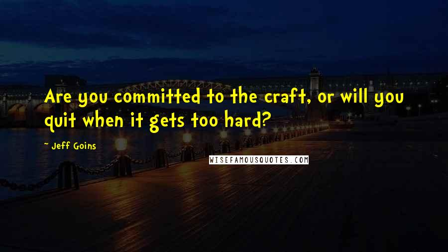 Jeff Goins quotes: Are you committed to the craft, or will you quit when it gets too hard?