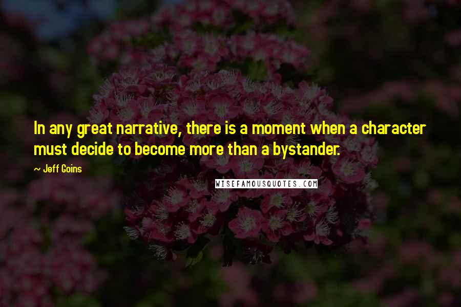 Jeff Goins quotes: In any great narrative, there is a moment when a character must decide to become more than a bystander.