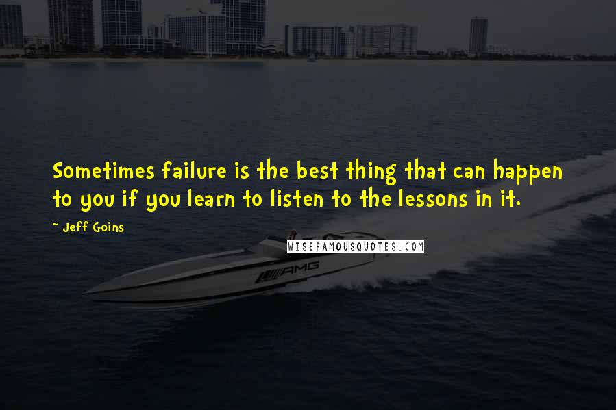 Jeff Goins quotes: Sometimes failure is the best thing that can happen to you if you learn to listen to the lessons in it.