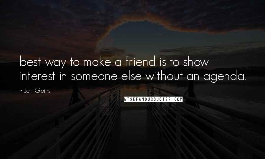Jeff Goins quotes: best way to make a friend is to show interest in someone else without an agenda.
