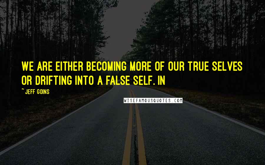 Jeff Goins quotes: We are either becoming more of our true selves or drifting into a false self. In