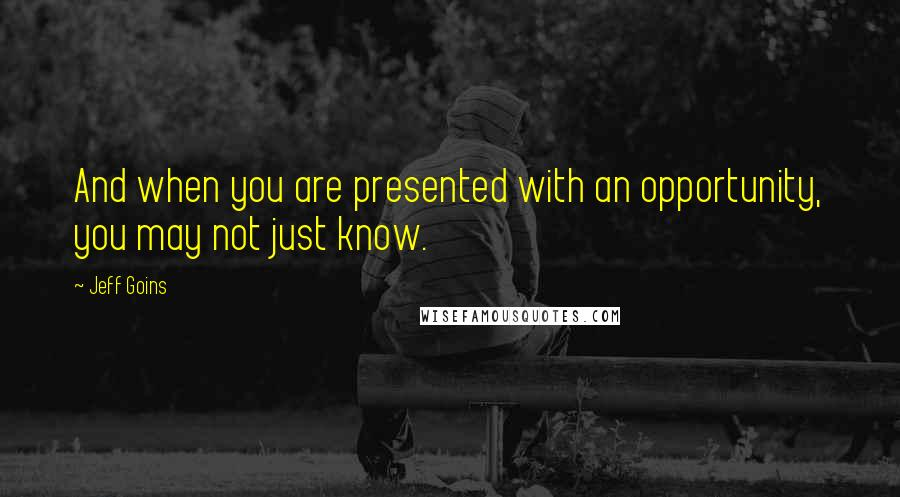 Jeff Goins quotes: And when you are presented with an opportunity, you may not just know.