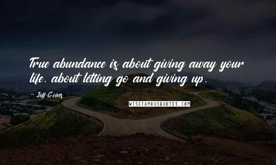 Jeff Goins quotes: True abundance is about giving away your life, about letting go and giving up.