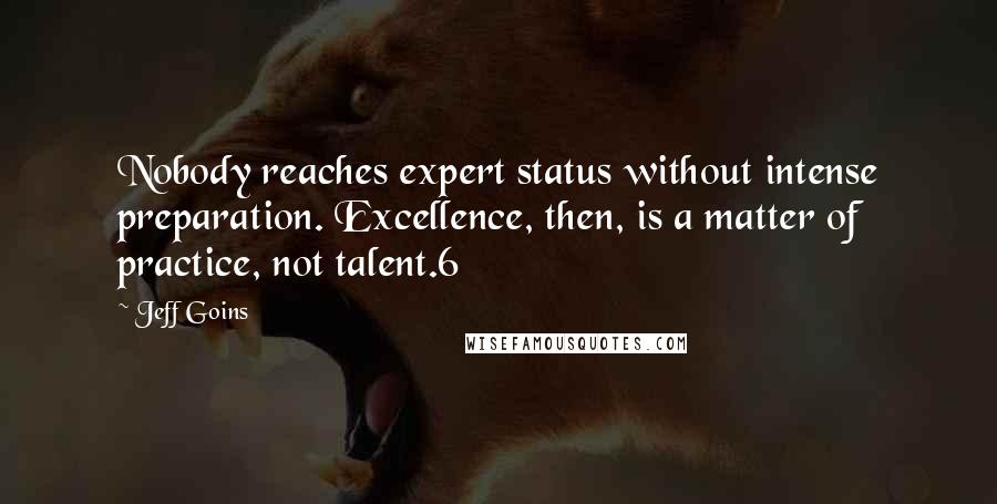 Jeff Goins quotes: Nobody reaches expert status without intense preparation. Excellence, then, is a matter of practice, not talent.6