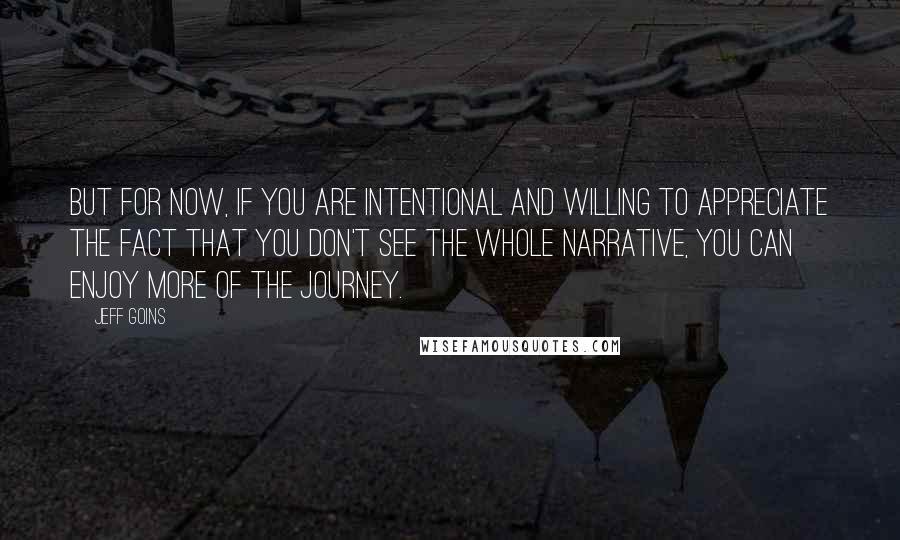 Jeff Goins quotes: But for now, if you are intentional and willing to appreciate the fact that you don't see the whole narrative, you can enjoy more of the journey.