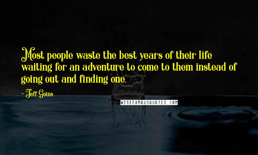 Jeff Goins quotes: Most people waste the best years of their life waiting for an adventure to come to them instead of going out and finding one.