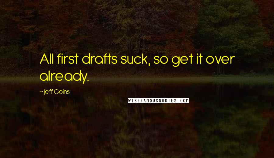 Jeff Goins quotes: All first drafts suck, so get it over already.
