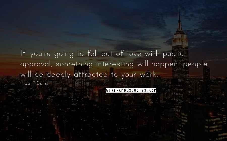 Jeff Goins quotes: If you're going to fall out of love with public approval, something interesting will happen: people will be deeply attracted to your work.
