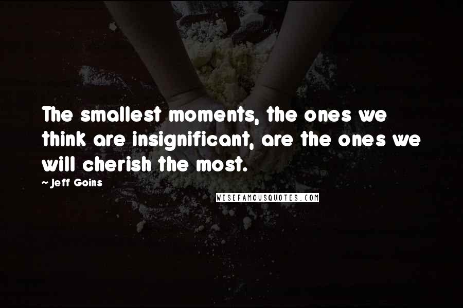 Jeff Goins quotes: The smallest moments, the ones we think are insignificant, are the ones we will cherish the most.