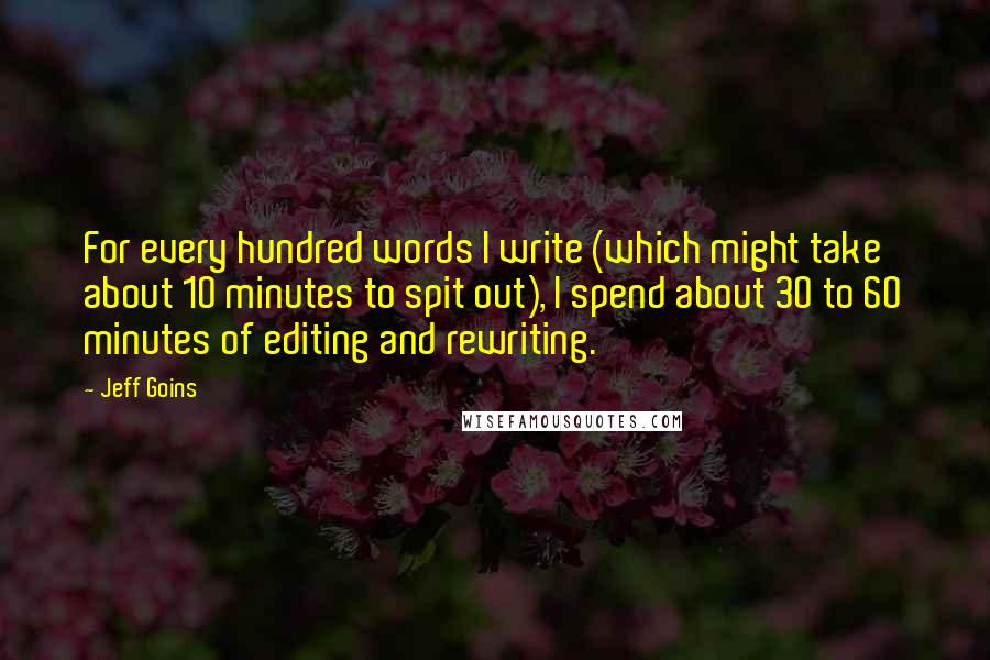 Jeff Goins quotes: For every hundred words I write (which might take about 10 minutes to spit out), I spend about 30 to 60 minutes of editing and rewriting.