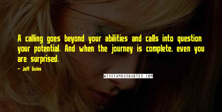 Jeff Goins quotes: A calling goes beyond your abilities and calls into question your potential. And when the journey is complete, even you are surprised.