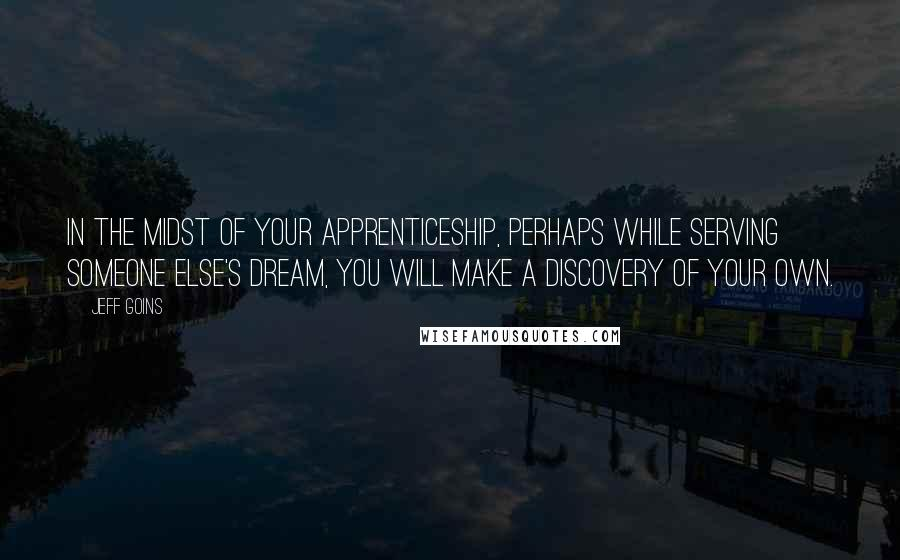 Jeff Goins quotes: In the midst of your apprenticeship, perhaps while serving someone else's dream, you will make a discovery of your own.