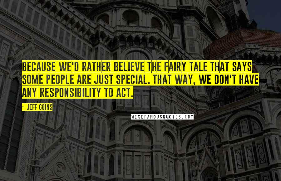 Jeff Goins quotes: Because we'd rather believe the fairy tale that says some people are just special. That way, we don't have any responsibility to act.