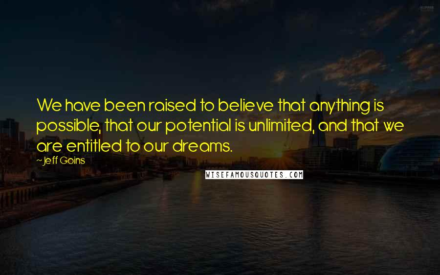 Jeff Goins quotes: We have been raised to believe that anything is possible, that our potential is unlimited, and that we are entitled to our dreams.