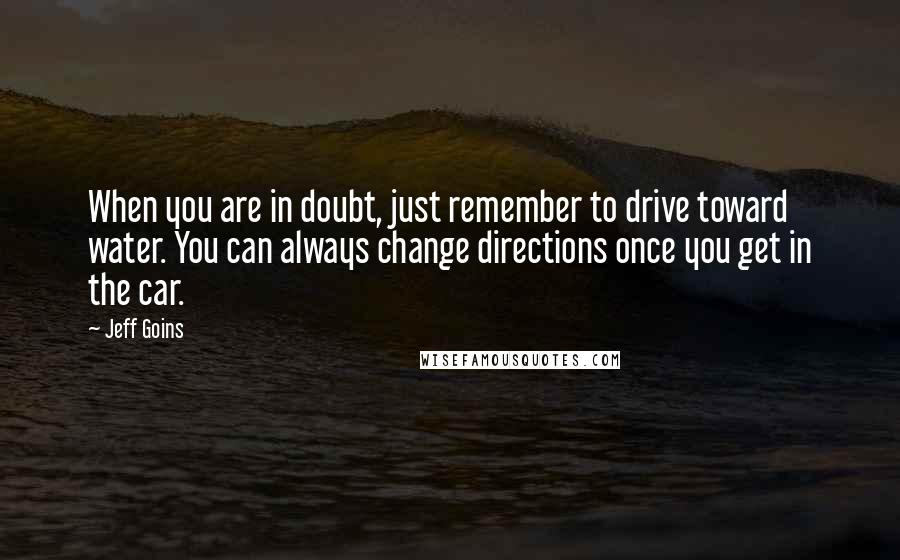 Jeff Goins quotes: When you are in doubt, just remember to drive toward water. You can always change directions once you get in the car.