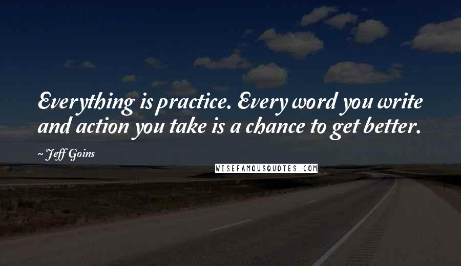 Jeff Goins quotes: Everything is practice. Every word you write and action you take is a chance to get better.