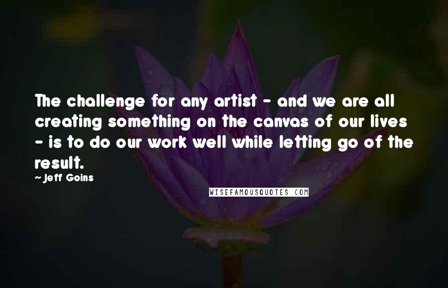 Jeff Goins quotes: The challenge for any artist - and we are all creating something on the canvas of our lives - is to do our work well while letting go of the