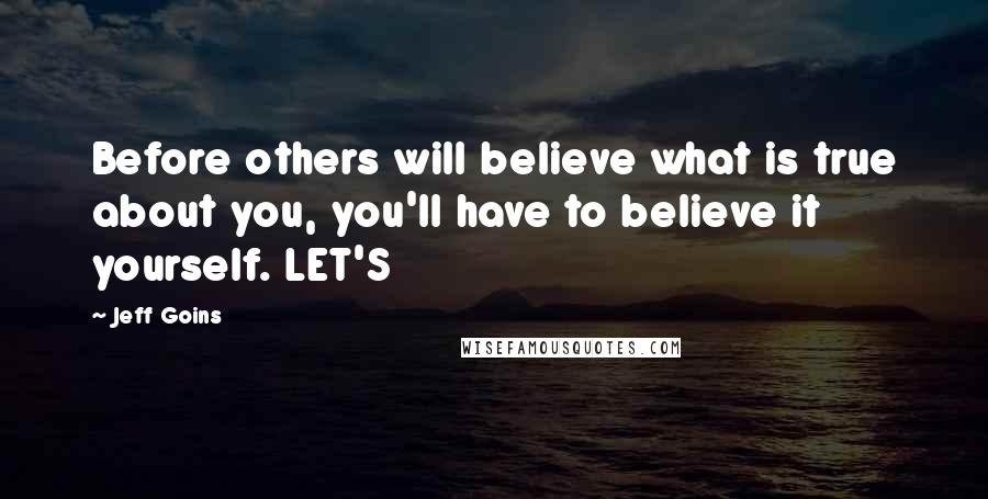 Jeff Goins quotes: Before others will believe what is true about you, you'll have to believe it yourself. LET'S
