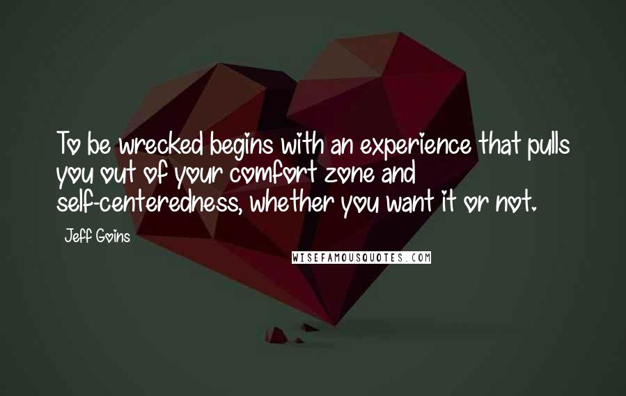 Jeff Goins quotes: To be wrecked begins with an experience that pulls you out of your comfort zone and self-centeredness, whether you want it or not.