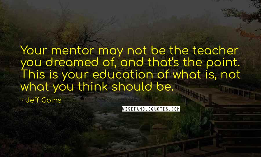Jeff Goins quotes: Your mentor may not be the teacher you dreamed of, and that's the point. This is your education of what is, not what you think should be.