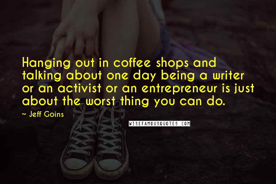 Jeff Goins quotes: Hanging out in coffee shops and talking about one day being a writer or an activist or an entrepreneur is just about the worst thing you can do.